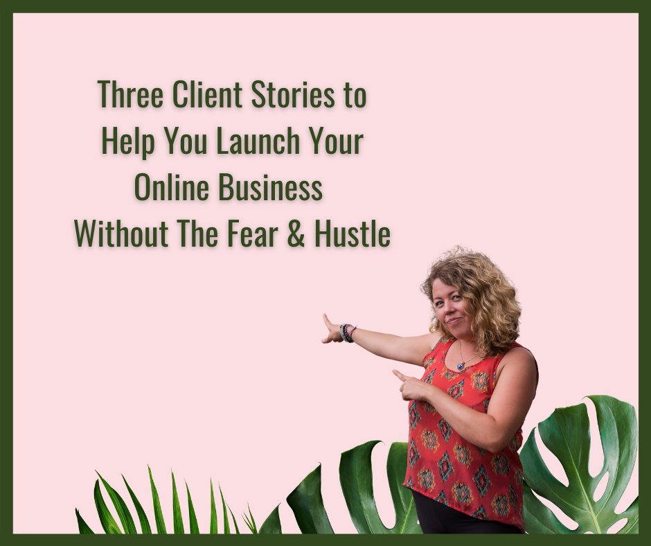 Three Client Stories to Help You Launch Your Online Business Without The Fear & Hustle