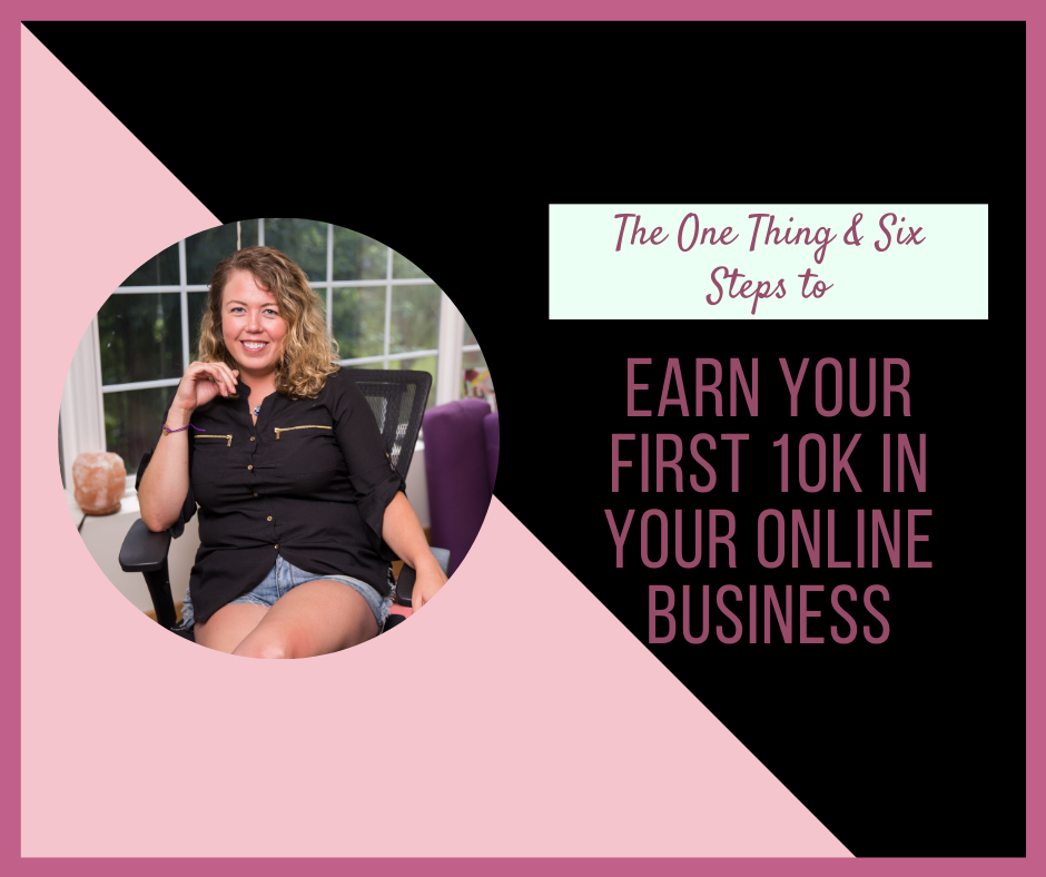 The One Thing & Six Steps to Earn Your First 10K in Your Online Business