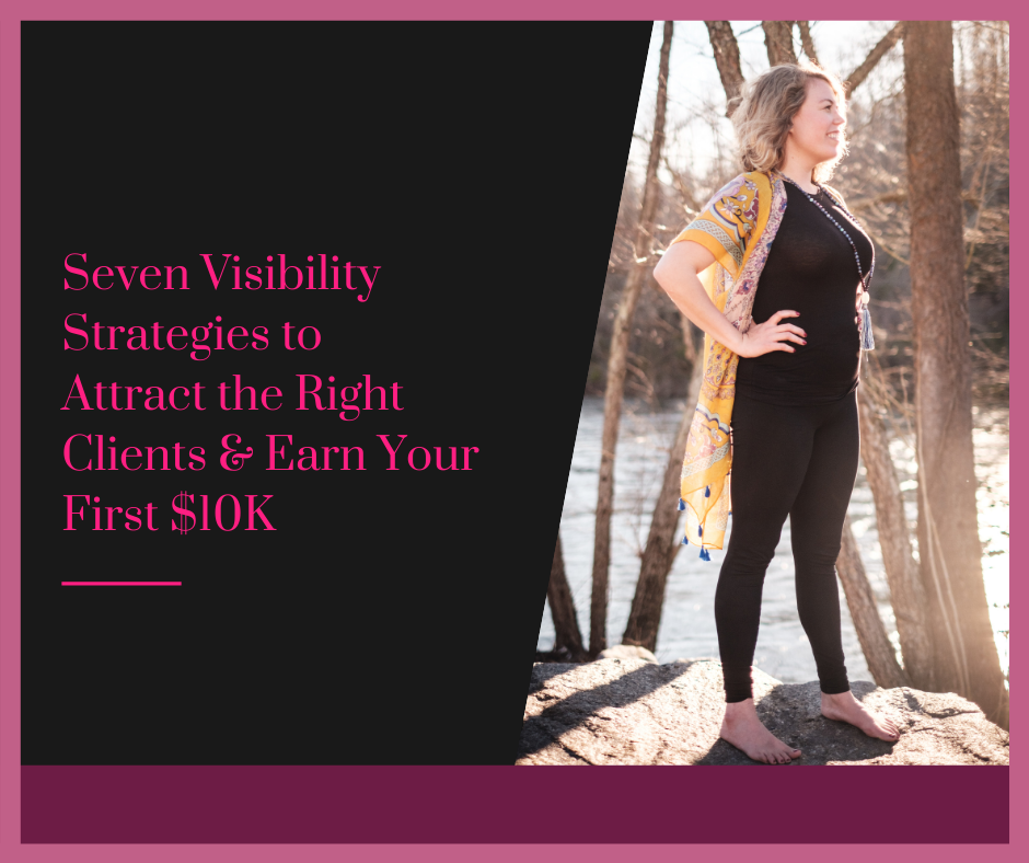 Seven Visibility Strategies to Attract the Right Clients & Earn Your First $10K